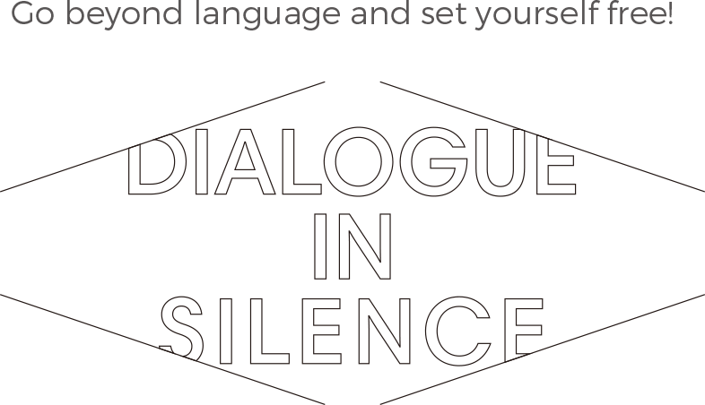 Go beyond language and set yourself free! DIALOGUE IN SILENCE